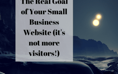 The Real Goal of Your Small Business Website (it's not more visitors!)